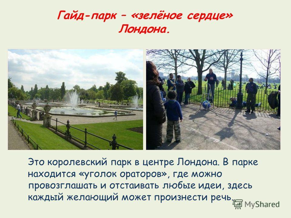 Гайд-парк – «зелёное сердце» Лондона. Это королевский парк в центре Лондона. В парке находится «уголок ораторов», где можно провозглашать и отстаивать любые идеи, здесь каждый желающий может произнести речь.