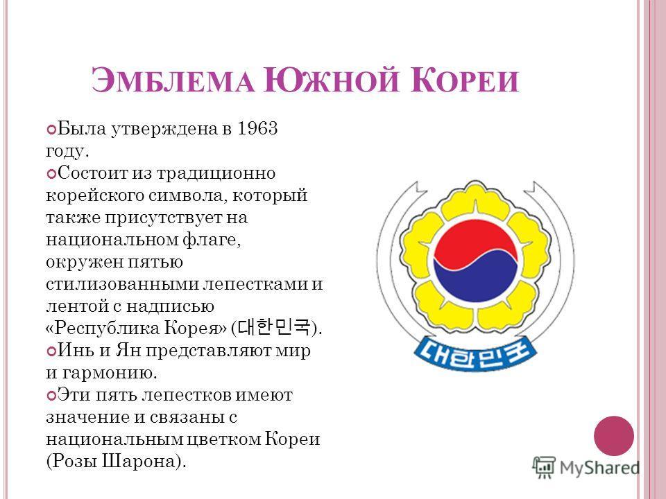 Э МБЛЕМА Ю ЖНОЙ К ОРЕИ Была утверждена в 1963 году. Состоит из традиционно корейского символа, который также присутствует на национальном флаге, окружен пятью стилизованными лепестками и лентой с надписью «Республика Корея» ( ). Инь и Ян представляют