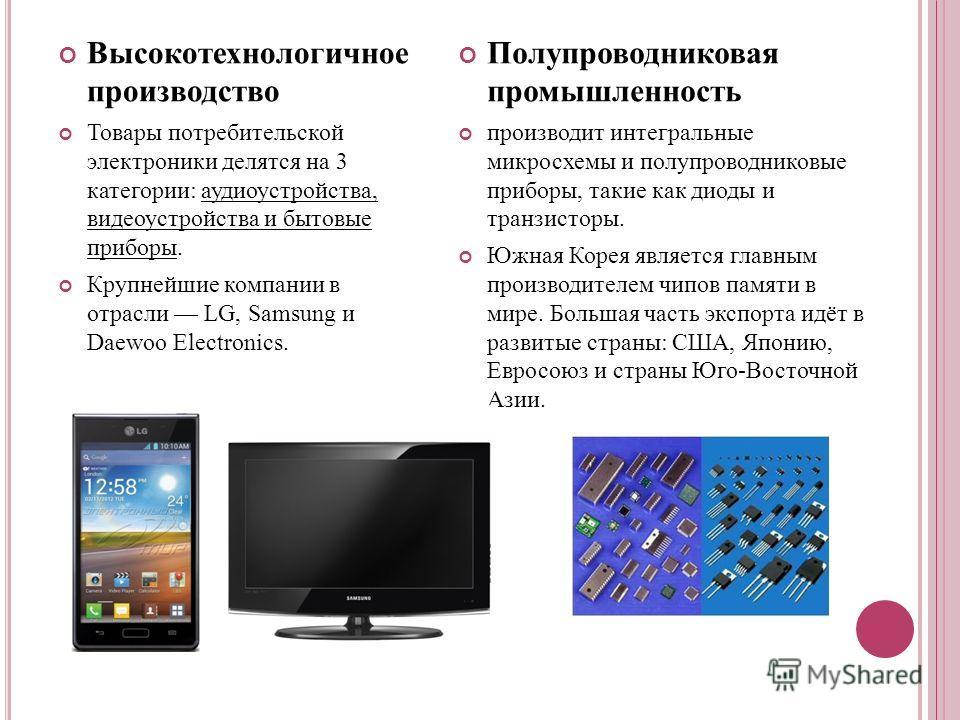 Высокотехнологичное производство Товары потребительской электроники делятся на 3 категории: аудиоустройства, видеоустройства и бытовые приборы. Крупнейшие компании в отрасли LG, Samsung и Daewoo Electronics. Полупроводниковая промышленность производи
