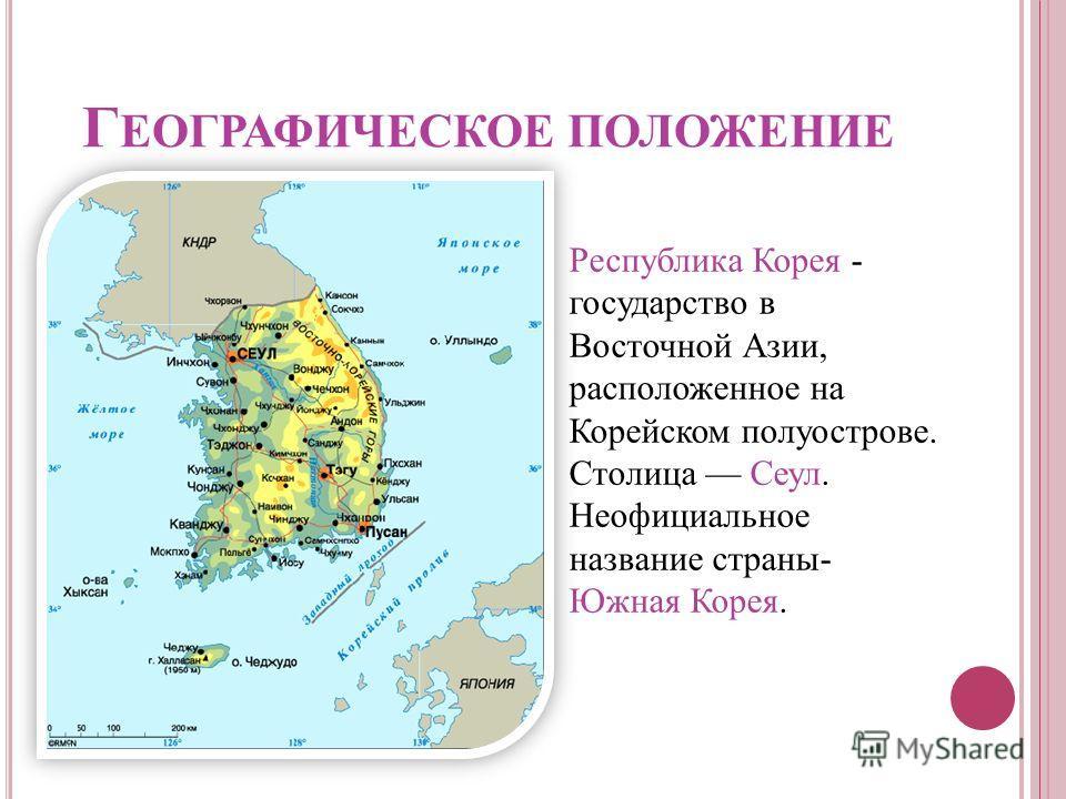 Г ЕОГРАФИЧЕСКОЕ ПОЛОЖЕНИЕ Республика Корея - государство в Восточной Азии, расположенное на Корейском полуострове. Столица Сеул. Неофициальное название страны- Южная Корея.