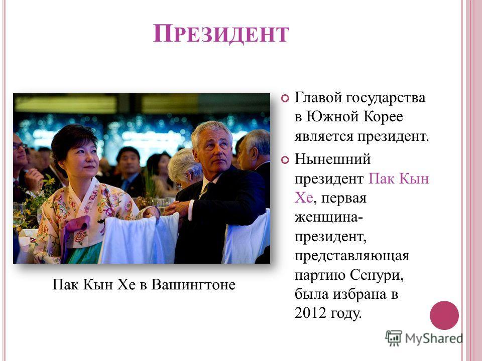 П РЕЗИДЕНТ Главой государства в Южной Корее является президент. Нынешний президент Пак Кын Хе, первая женщина- президент, представляющая партию Сенури, была избрана в 2012 году. Пак Кын Хе в Вашингтоне
