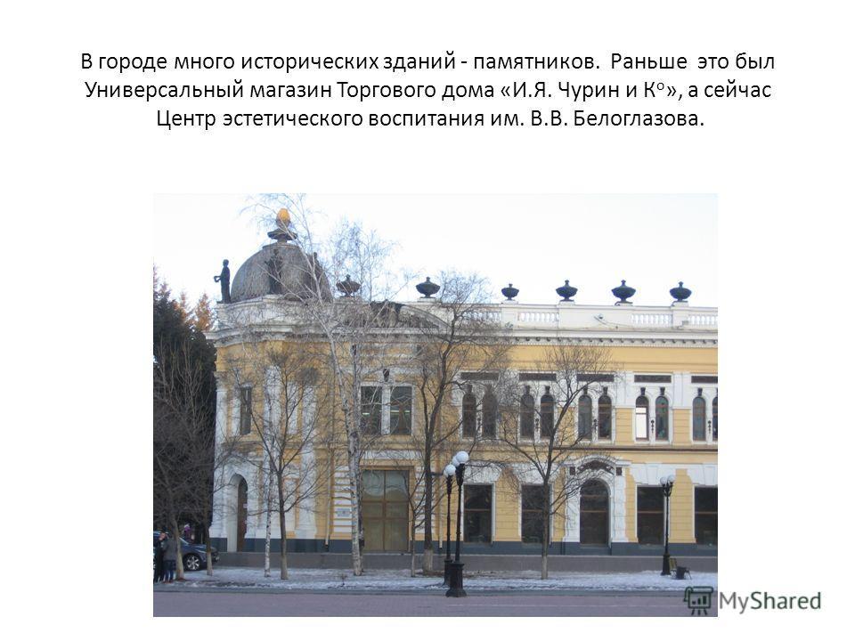 В городе много исторических зданий - памятников. Раньше это был Универсальный магазин Торгового дома «И.Я. Чурин и К о », а сейчас Центр эстетического воспитания им. В.В. Белоглазова.