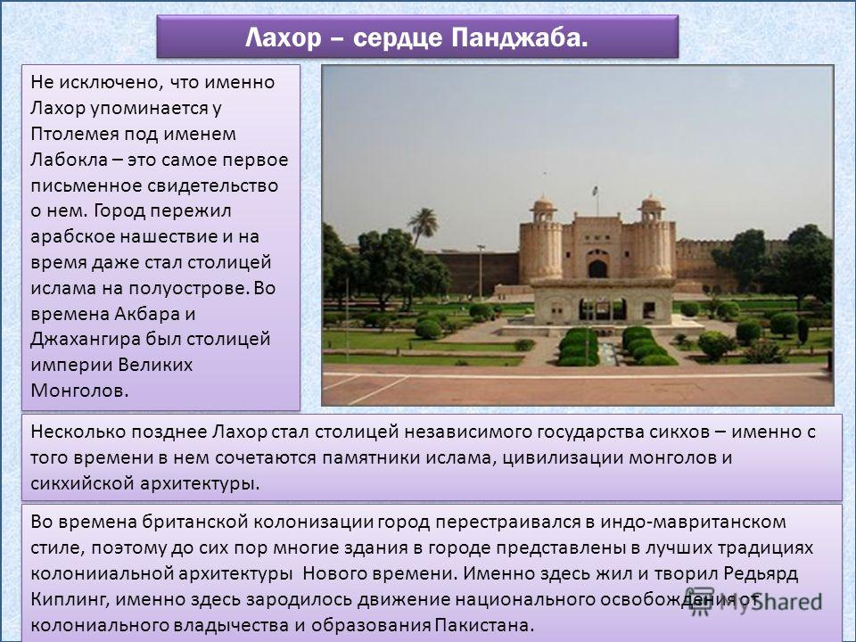 Лахор – сердце Панджаба. Не исключено, что именно Лахор упоминается у Птолемея под именем Лабокла – это самое первое письменное свидетельство о нем. Город пережил арабское нашествие и на время даже стал столицей ислама на полуострове. Во времена Акба