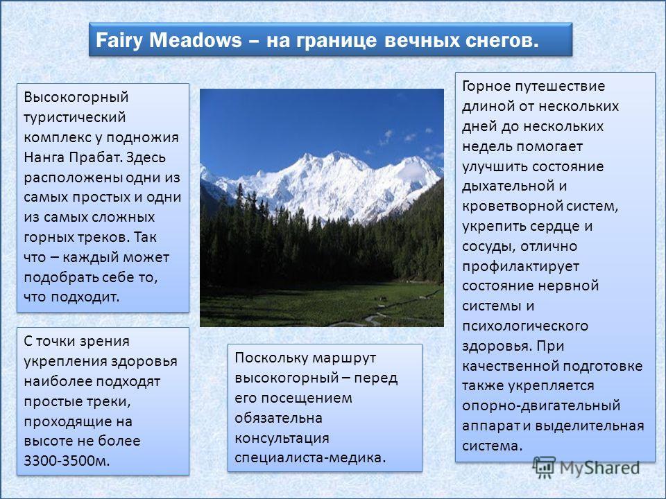 Fairy Meadows – на границе вечных снегов. Высокогорный туристический комплекс у подножия Нанга Прабат. Здесь расположены одни из самых простых и одни из самых сложных горных треков. Так что – каждый может подобрать себе то, что подходит. С точки зрен
