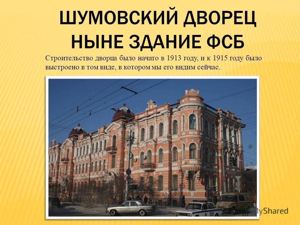 ШУМОВСКИЙ ДВОРЕЦ НЫНЕ ЗДАНИЕ ФСБ Строительство дворца было начато в 1913 году, и к 1915 году было выстроено в том виде, в котором мы его видим сейчас.