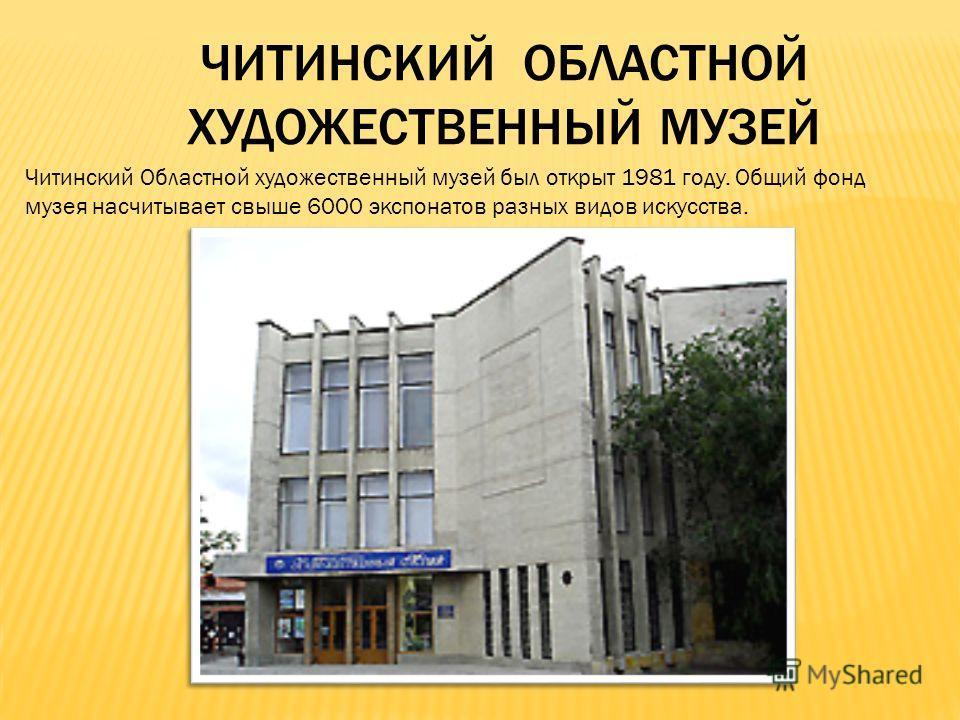 ЧИТИНСКИЙ ОБЛАСТНОЙ ХУДОЖЕСТВЕННЫЙ МУЗЕЙ Читинский Областной художественный музей был открыт 1981 году. Общий фонд музея насчитывает свыше 6000 экспонатов разных видов искусства.