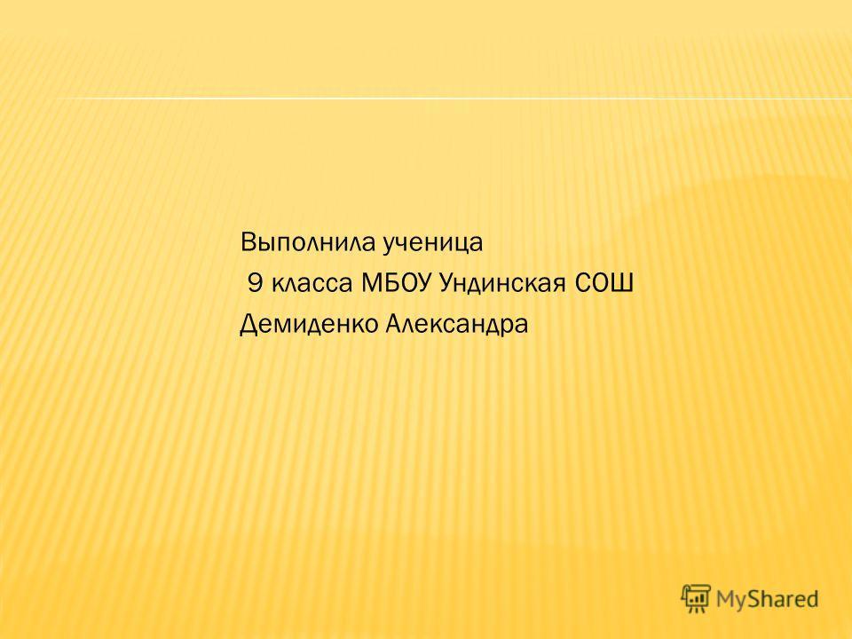 Выполнила ученица 9 класса МБОУ Ундинская СОШ Демиденко Александра