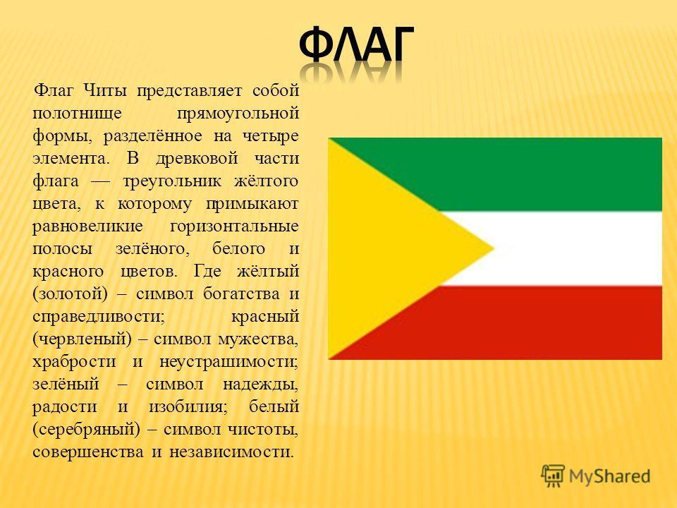 Флаг Читы представляет собой полотнище прямоугольной формы, разделённое на четыре элемента. В древковой части флага треугольник жёлтого цвета, к которому примыкают равновеликие горизонтальные полосы зелёного, белого и красного цветов. Где жёлтый (зол