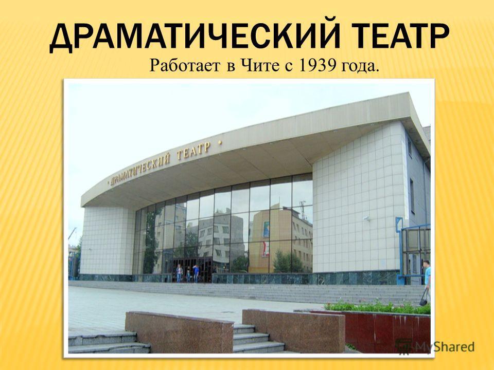 ДРАМАТИЧЕСКИЙ ТЕАТР Работает в Чите с 1939 года.