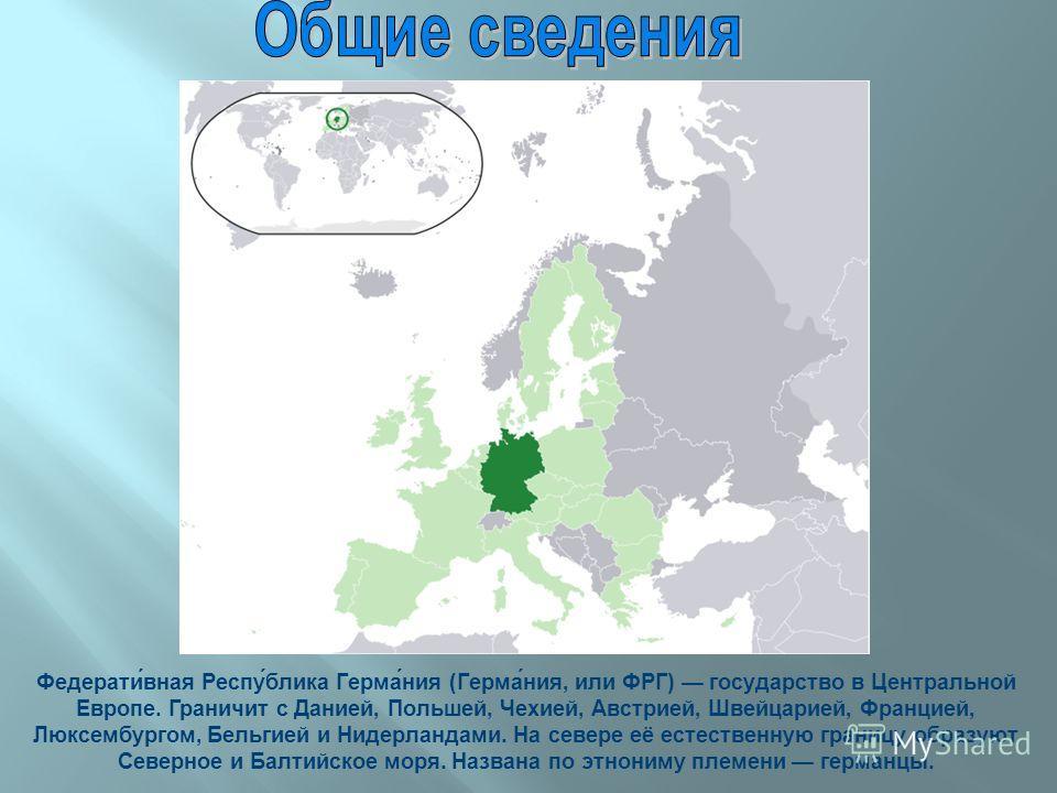 Федерати́ваня Респу́блика Герма́ния (Герма́ния, или ФРГ) государство в Центральной Европе. Граничит с Данией, Польшей, Чехией, Австрией, Швейцарией, Францией, Люксембургом, Бельгией и Нидерландами. На севере её естественную границу образуют Северное