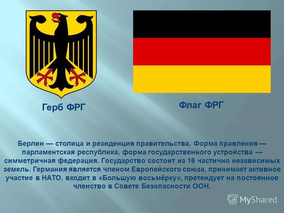 Берлин столица и резиденция правительства. Форма правления парламентская республика, форма государственного устройства симметричная федерация. Государство состоит из 16 частично независимых земель. Германия является членом Европейского союза, принима