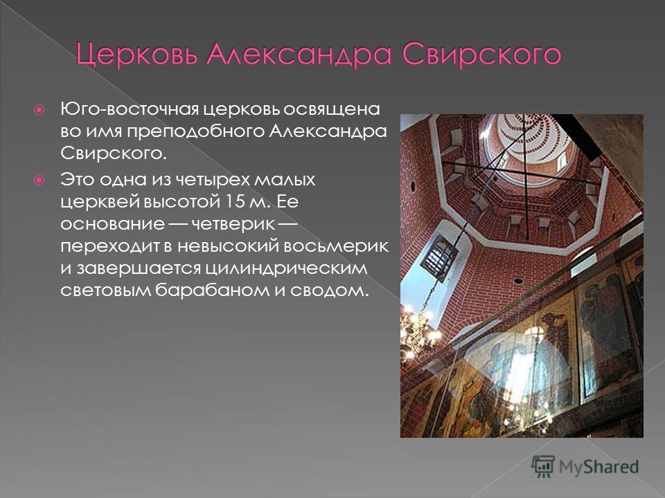 Юго-восточная церковь освящена во имя преподобного Александра Свирского. Это одна из четырех малых церквей высотой 15 м. Ее основание четверик переходит в невысокий восьмерик и завершается цилиндрическим световым барабаном и сводом.
