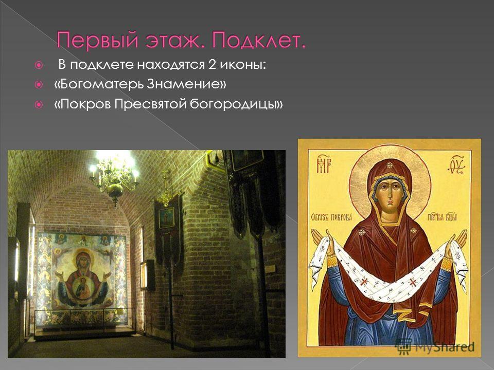 В подклете находятся 2 иконы: «Богоматерь Знамение» «Покров Пресвятой богородицы»