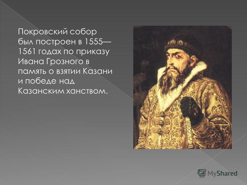 Покровский собор был построен в 1555 1561 годах по приказу Ивана Грозного в память о взятии Казани и победе над Казанским ханством.
