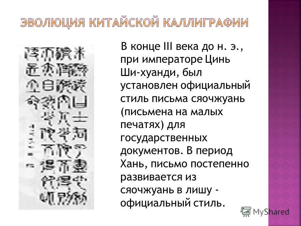 В конце III века до н. э., при императоре Цинь Ши-хуанди, был установлен официальный стиль письма сяочжуань (письмена на малых печатях) для государственных документов. В период Хань, письмо постепенно развивается из сяочжуань в лишу - официальный сти