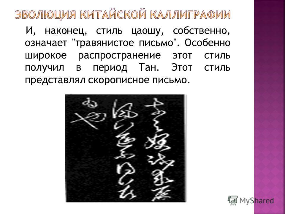 И, наконец, стиль цаошу, собственно, означает травянистое письмо. Особенно широкое распространение этот стиль получил в период Тан. Этот стиль представлял скорописное письмо.