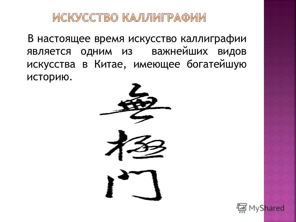 В настоящее время искусство каллиграфии является одним из важнейших видов искусства в Китае, имеющее богатейшую историю.
