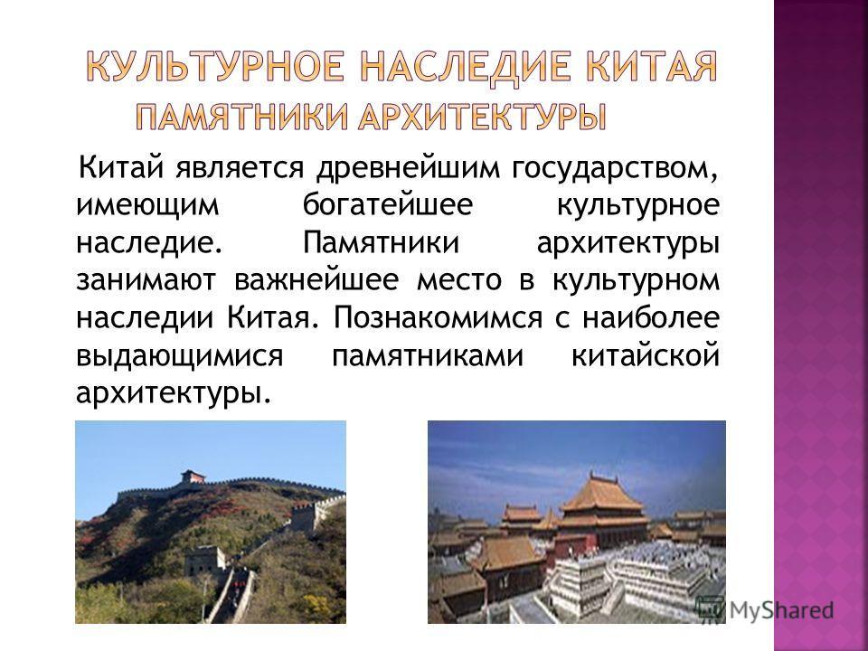 Китай является древнейшим государством, имеющим богатейшее культурное наследие. Памятники архитектуры занимают важнейшее место в культурном наследии Китая. Познакомимся с наиболее выдающимися памятниками китайской архитектуры.