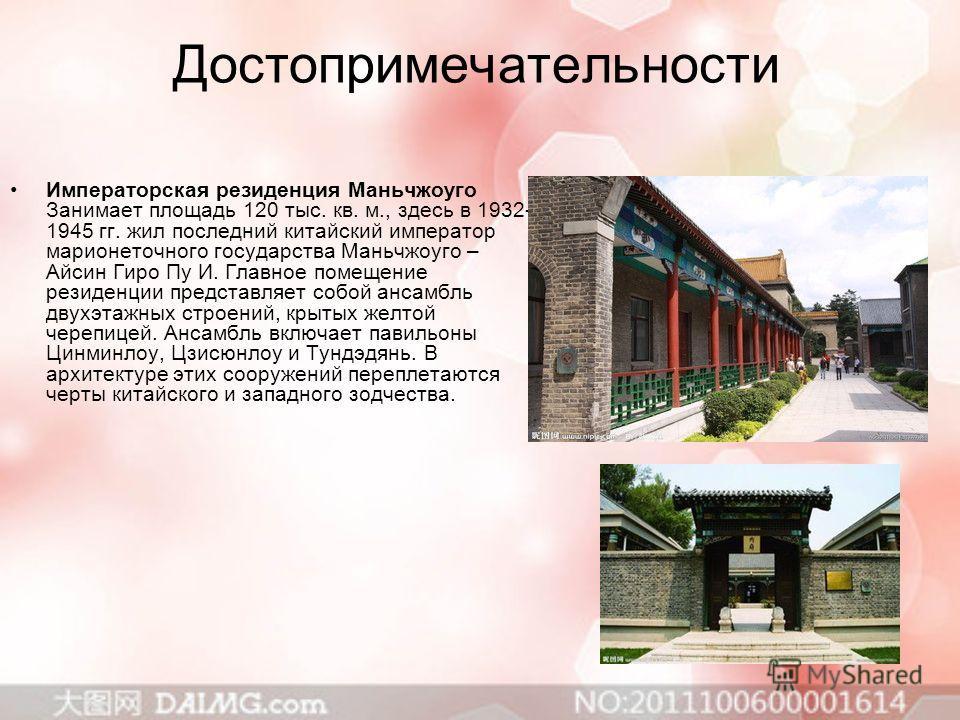 Достопримечательности Императорская резиденция Маньчжоуго Занимает площадь 120 тыс. кв. м., здесь в 1932- 1945 гг. жил последний китайский император марионеточного государства Маньчжоуго – Айсин Гиро Пу И. Главное помещение резиденции представляет со
