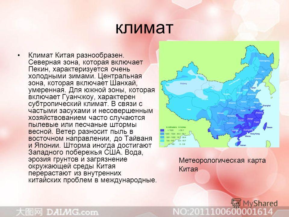 климат Климат Китая разнообразен. Северная зона, которая включает Пекин, характеризуется очень холодными зимами. Центральная зона, которая включает Шанхай, умеренная. Для южной зоны, которая включает Гуанчжоу, характерен субтропический климат. В связ