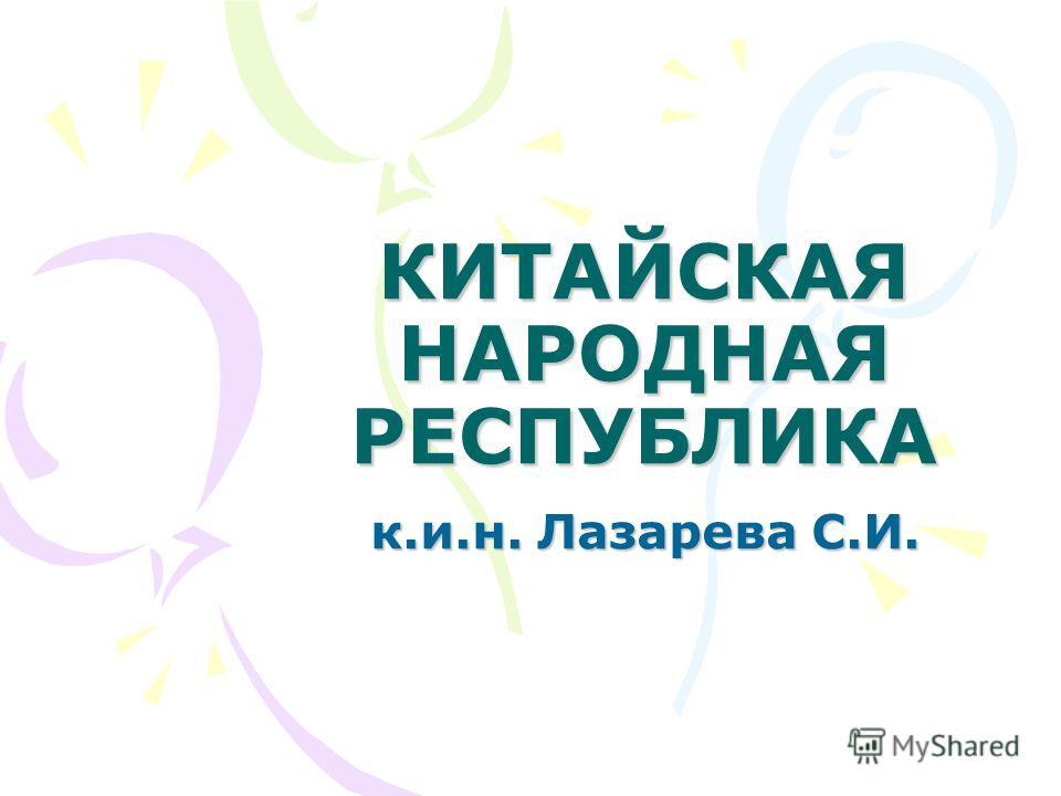 КИТАЙСКАЯ НАРОДНАЯ РЕСПУБЛИКА к.и.н. Лазарева С.И.