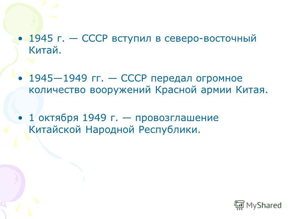 1945 г. СССР вступил в северо-восточный Китай. 19451949 гг. СССР передал огромное количество вооружений Красной армии Китая. 1 октября 1949 г. провозглашение Китайской Народной Республики.
