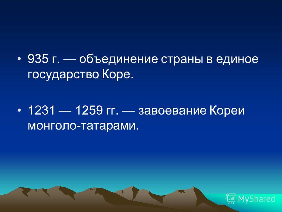 935 г. объединение страны в единое государство Коре. 1231 1259 гг. завоевание Кореи монголо-татарами.