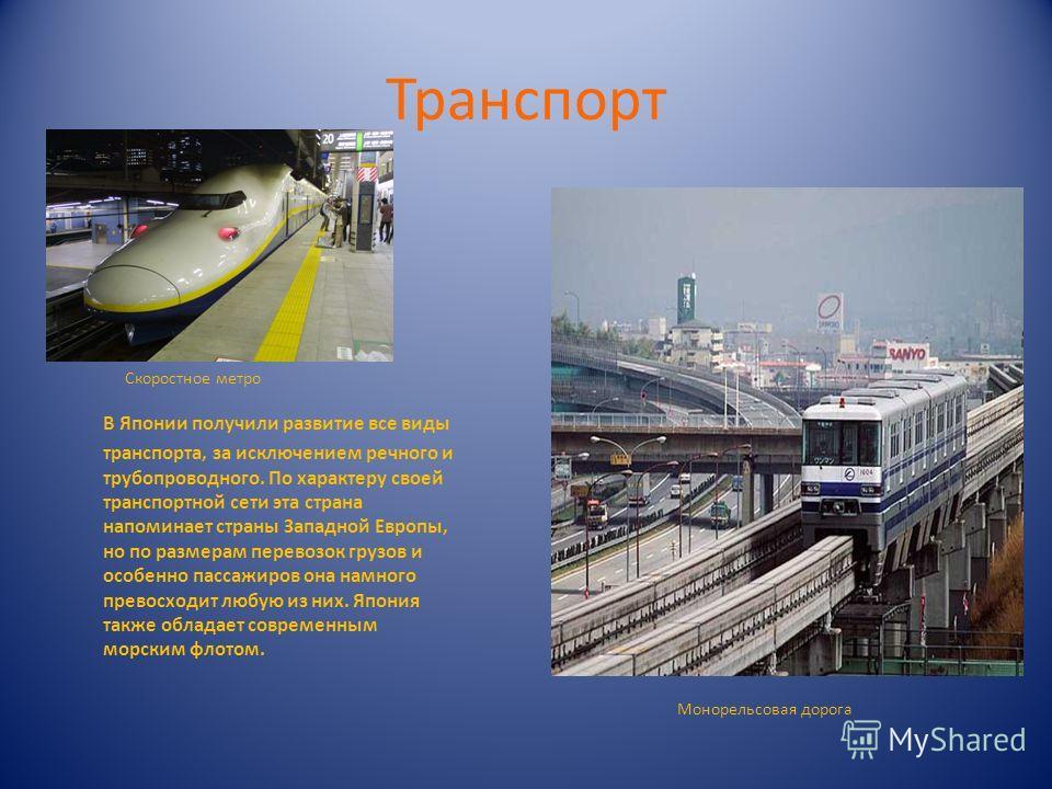 Транспорт В Японии получили развитие все виды транспорта, за исключением речного и трубопроводного. По характеру своей транспортной сети эта страна напоминает страны Западной Европы, но по размерам перевозок грузов и особенно пассажиров она намного п