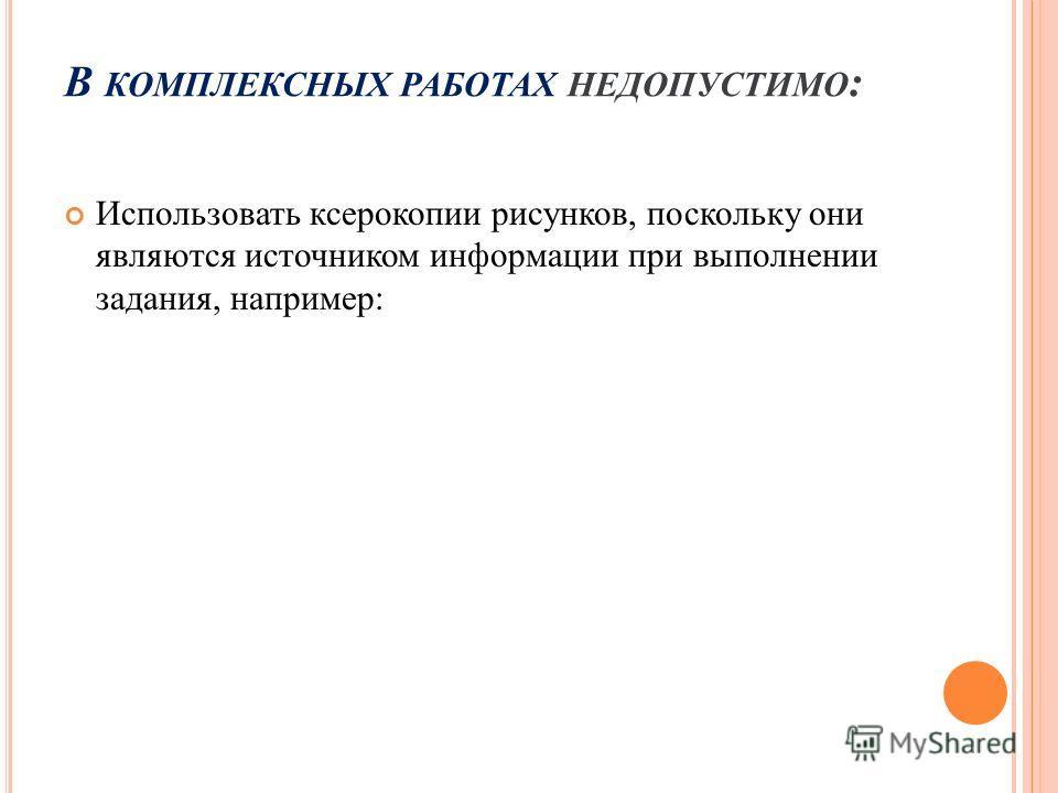 В КОМПЛЕКСНЫХ РАБОТАХ НЕДОПУСТИМО : Использовать ксерокопии рисунков, поскольку они являются источником информации при выполнении задания, например: