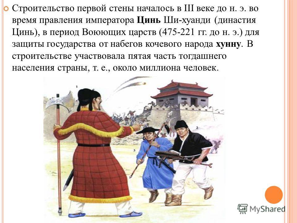 Строительство первой стены началось в III веке до н. э. во время правления императора Цинь Ши-хуанди (династия Цинь), в период Воюющих царств (475-221 гг. до н. э.) для защиты государства от набегов кочевого народа хунну. В строительстве участвовала
