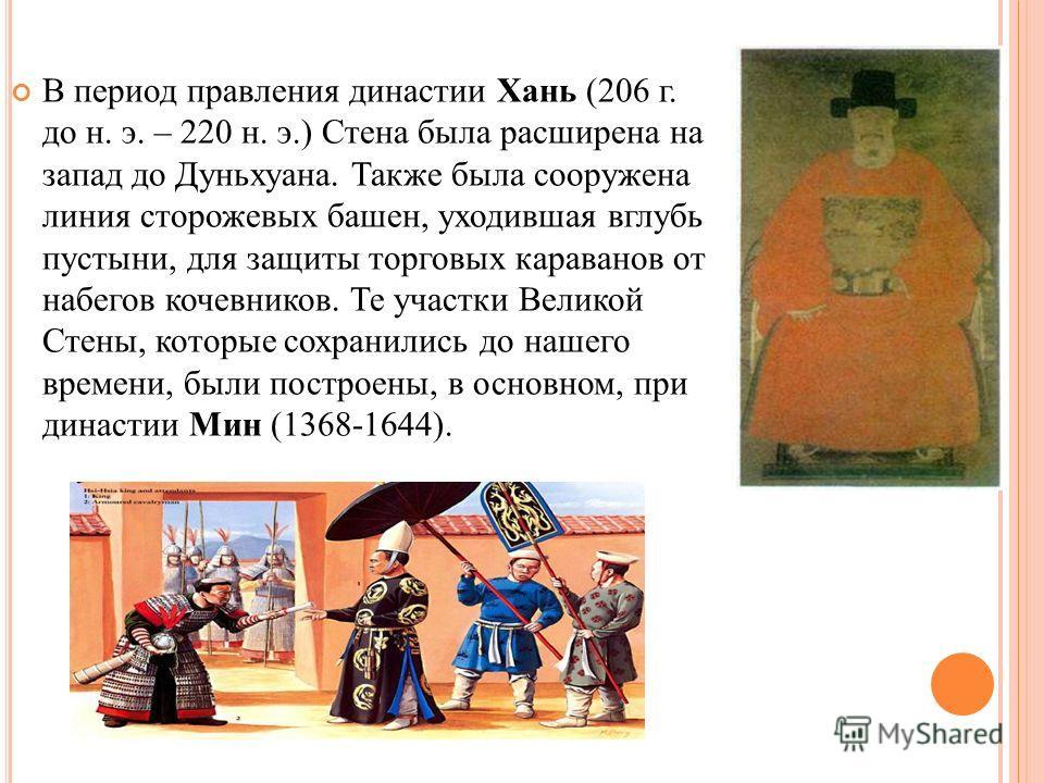В период правления династии Хань (206 г. до н. э. – 220 н. э.) Стена была расширена на запад до Дуньхуана. Также была сооружена линия сторожевых башен, уходившая вглубь пустыни, для защиты торговых караванов от набегов кочевников. Те участки Великой