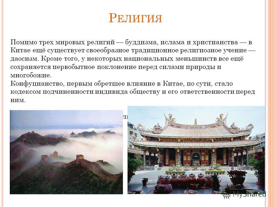 Р ЕЛИГИЯ Помимо трех мировых религий буддизма, ислама и христианства в Китае ещё существует своеобразное традиционное религиозное учение даосизм. Кроме того, у некоторых национальных меньшинств все ещё сохраняется первобытное поклонение перед силами