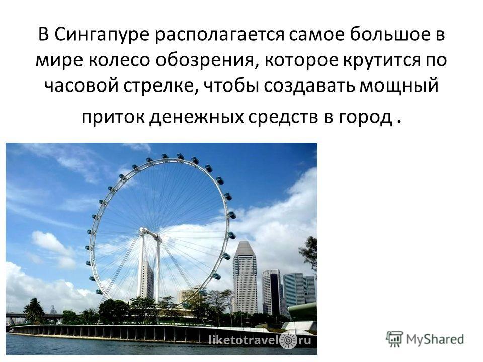 В Сингапуре располагается самое большое в мире колесо обозрения, которое крутится по часовой стрелке, чтобы создавать мощный приток денежных средств в город.