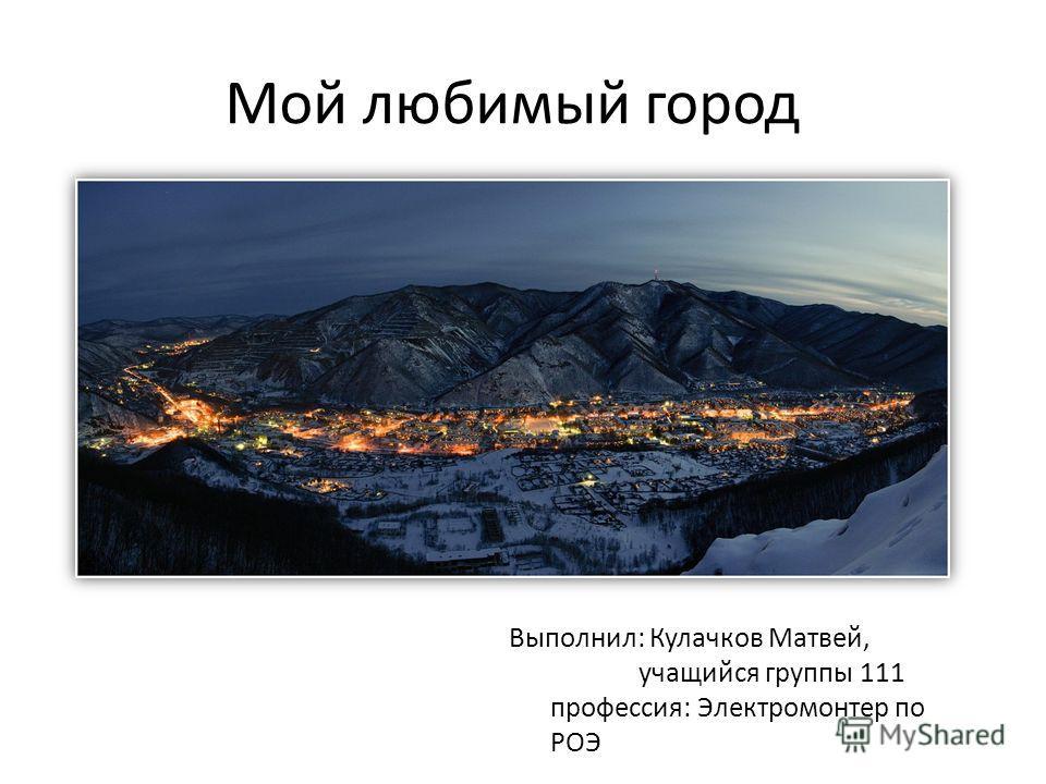 Мой любимый город Выполнил: Кулачков Матвей, учащийся группы 111 профессия: Электромонтер по РОЭ