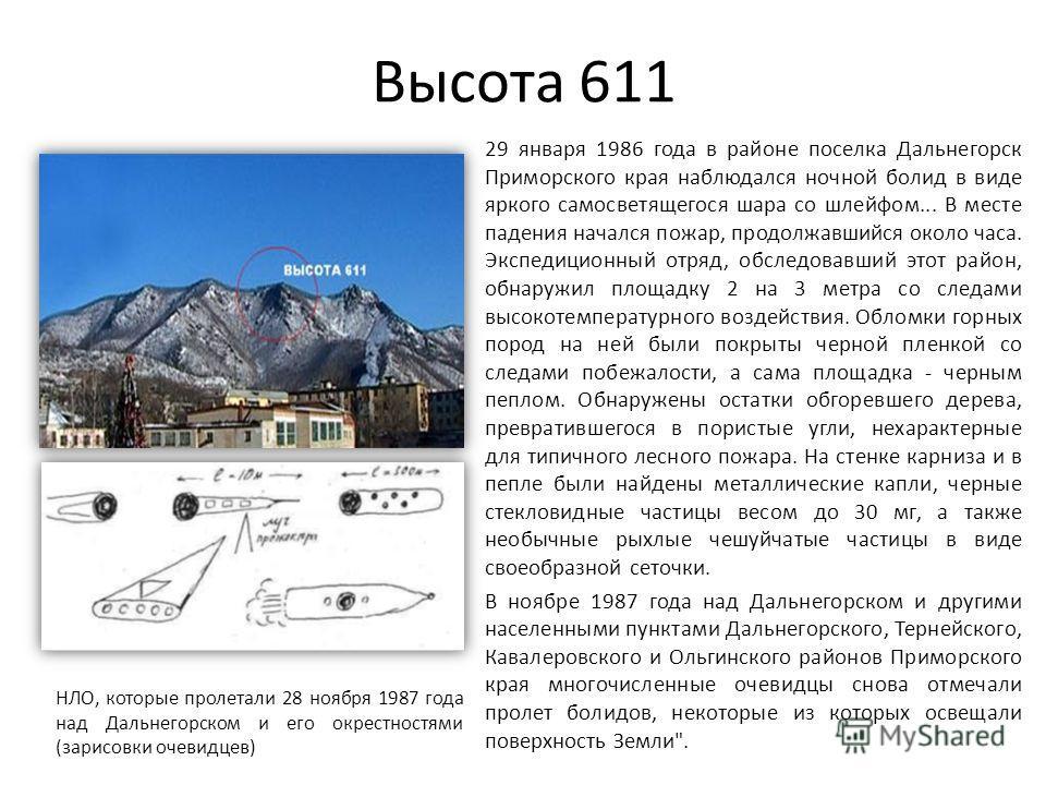 Высота 611 29 января 1986 года в районе поселка Дальнегорск Приморского края наблюдался ночной болид в виде яркого самосветящегося шара со шлейфом... В месте падения начался пожар, продолжавшийся около часа. Экспедиционный отряд, обследовавший этот р
