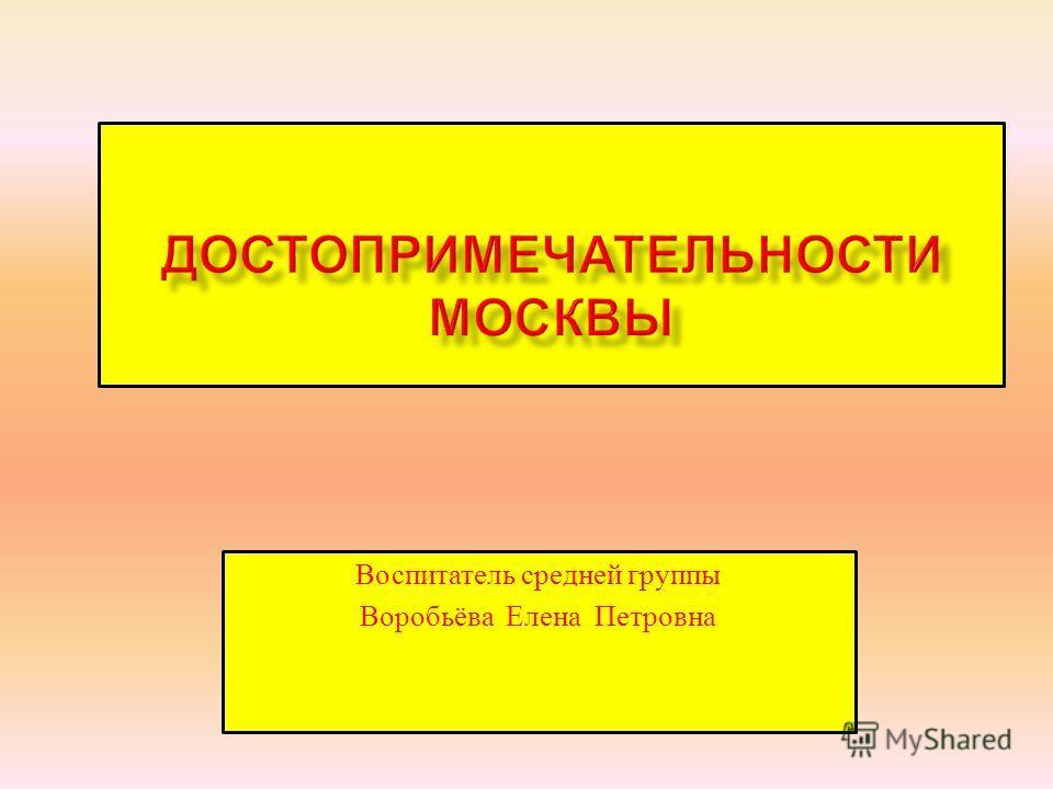 Воспитатель средней группы Воробьёва Елена Петровна