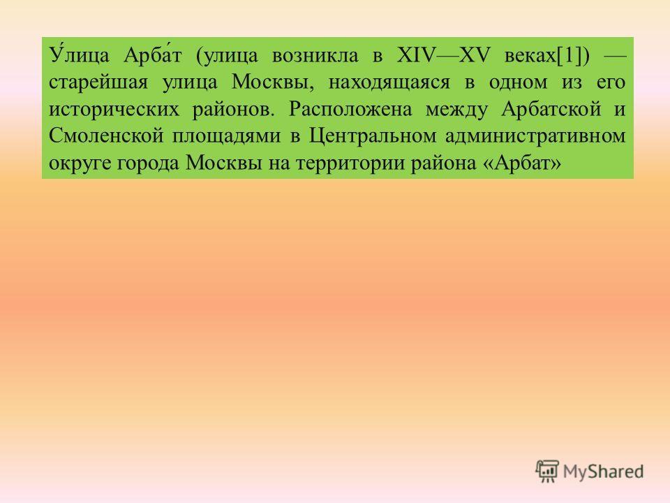 Улица Арбат ( улица возникла в XIVXV веках [1]) старейшая улица Москвы, находящаяся в одном из его исторических районов. Расположена между Арбатской и Смоленской площадями в Центральном административном округе города Москвы на территории района « Арб