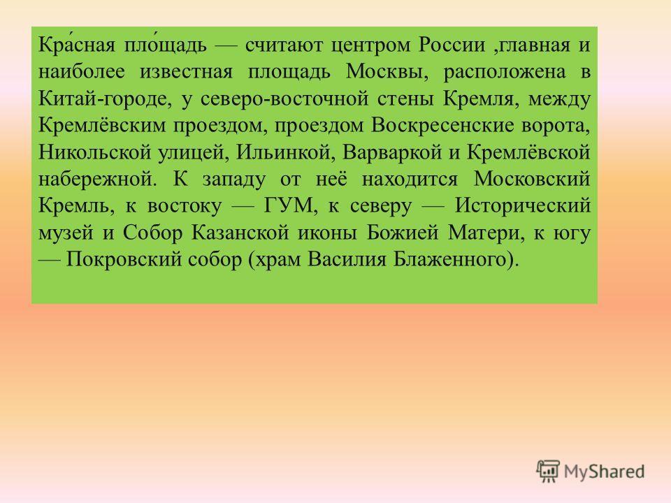Красная площадь считают центром России, главная и наиболее известная площадь Москвы, расположена в Китай - городе, у северо - восточной стены Кремля, между Кремлёвским проездом, проездом Воскресенские ворота, Никольской улицей, Ильинкой, Варваркой и