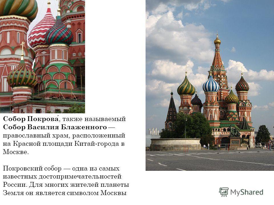 Собор Покрова, также называемый Собор Василия Блаженного православный храм, расположенный на Красной площади Китай-города в Москве. Покровский собор одна из самых известных достопримечательностей России. Для многих жителей планеты Земля он является с