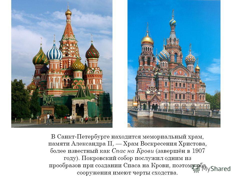 В Санкт-Петербурге находится мемориальный храм, памяти Александра II, Храм Воскресения Христова, более известный как Спас на Крови (завершён в 1907 году). Покровский собор послужил одним из прообразов при создании Спаса на Крови, поэтому оба сооружен