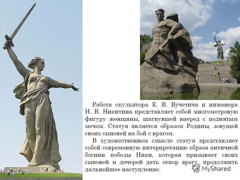Работа скульптора Е. В. Вучетича и инженера Н. В. Никитина представляет собой многометровую фигуру женщины, шагнувшей вперед с поднятым мечом. Статуя является образом Родины, зовущей своих сыновей на бой с врагом. В художественном смысле статуя предс