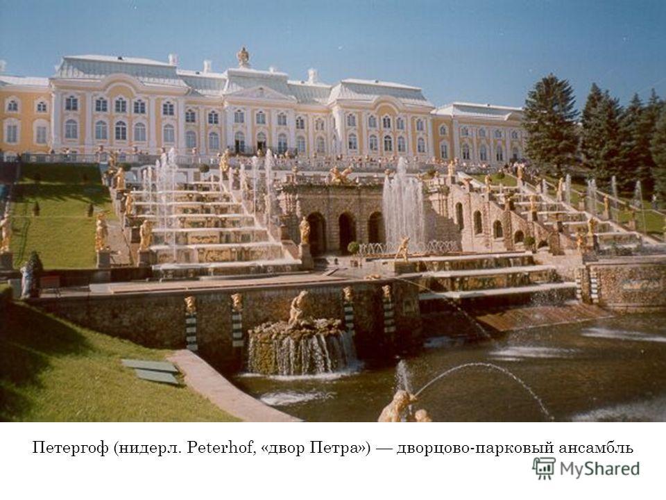 Петергоф (нидерл. Peterhof, «двор Петра») дворцово-парковый ансамбль