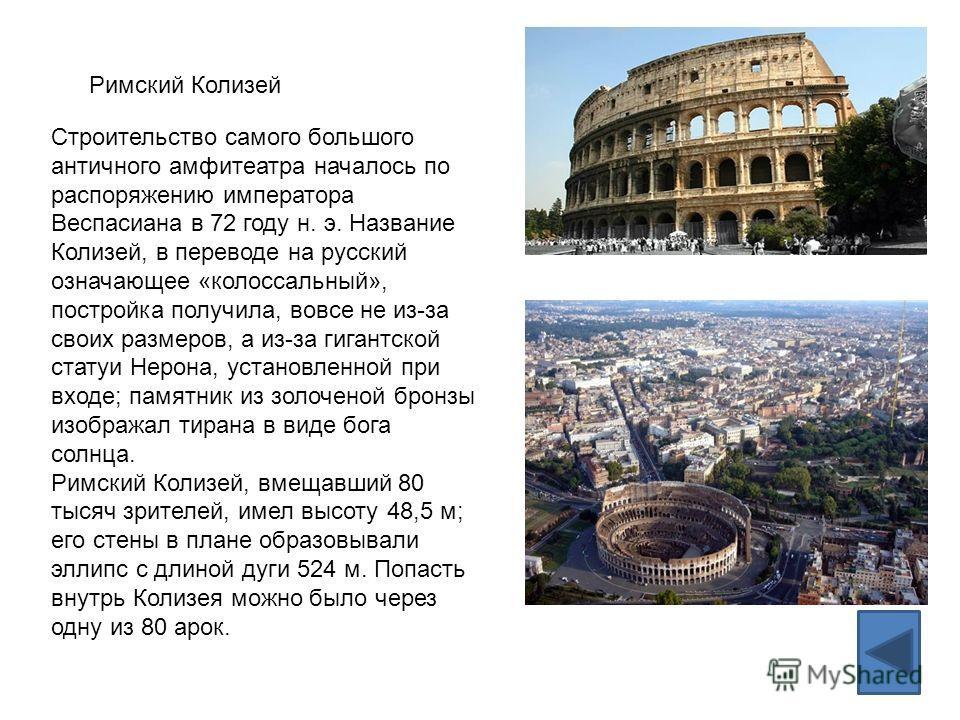 Римский Колизей Строительство самого большого античного амфитеатра началось по распоряжению императора Веспасиана в 72 году н. э. Название Колизей, в переводе на русский означающее «колоссальный», постройка получила, вовсе не из-за своих размеров, а
