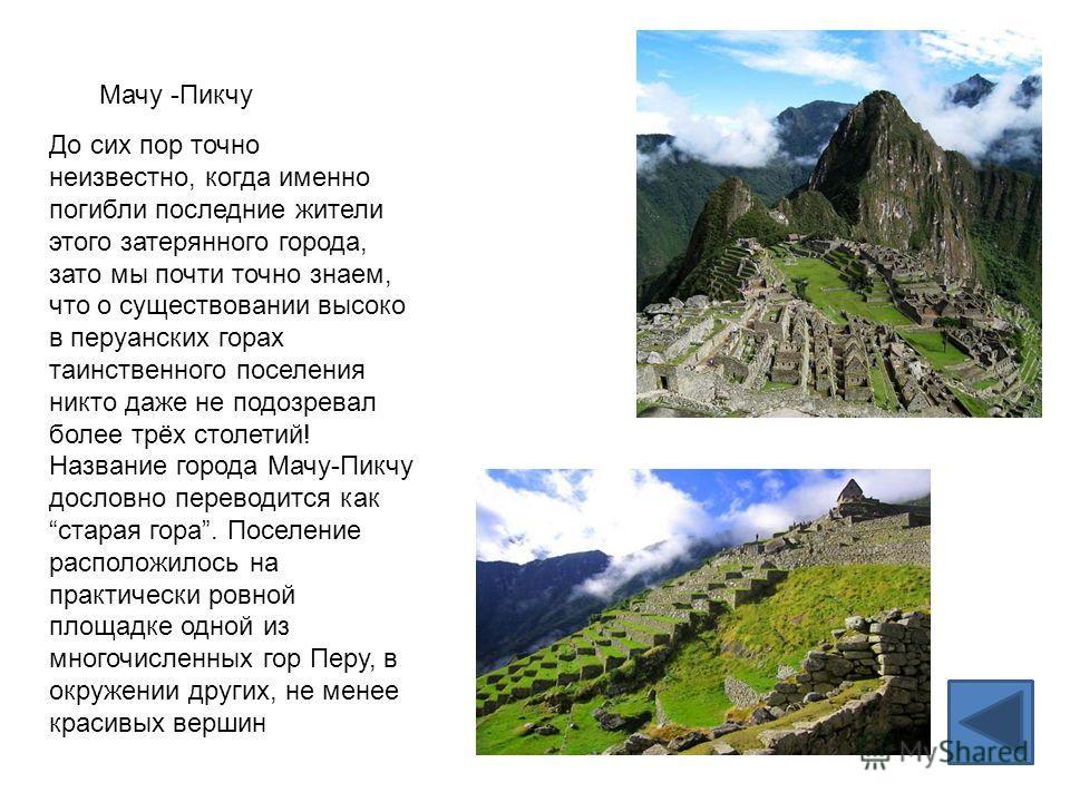 Мачу -Пикчу До сих пор точно неизвестно, когда именно погибли последние жители этого затерянного города, зато мы почти точно знаем, что о существовании высоко в перуанских горах таинственного поселения никто даже не подозревал более трёх столетий! На