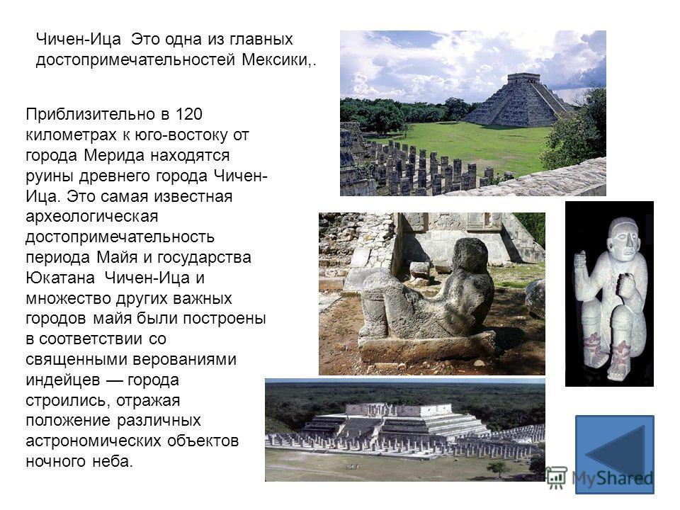 Чичен-Ица Это одна из главных достопримечательностей Мексики,. Приблизительно в 120 километрах к юго-востоку от города Мерида находятся руины древнего города Чичен- Ица. Это самая известная археологическая достопримечательность периода Майя и государ