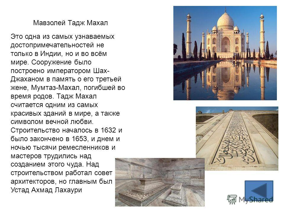 Мавзолей Тадж Махал Это одна из самых узнаваемых достопримечательностей не только в Индии, но и во всём мире. Сооружение было построено императором Шах- Джаханом в память о его третьей жене, Мумтаз-Махал, погибшей во время родов. Тадж Махал считается