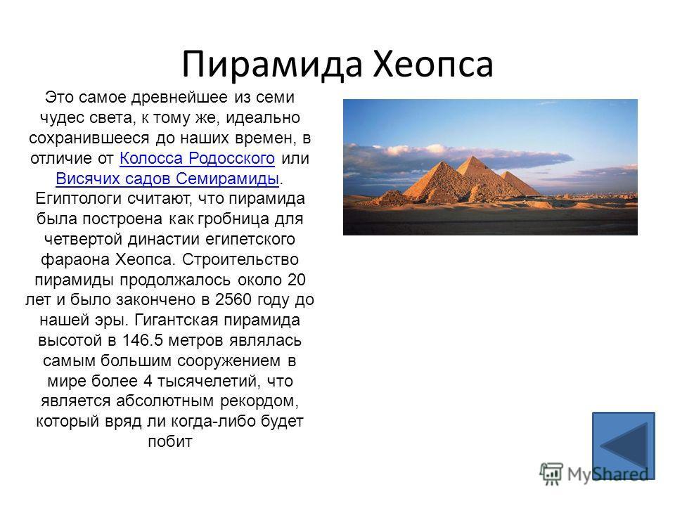 Пирамида Хеопса Это самое древнейшее из семи чудес света, к тому же, идеально сохранившееся до наших времен, в отличие от Колосса Родосского или Висячих садов Семирамиды. Египтологи считают, что пирамида была построена как гробница для четвертой дина