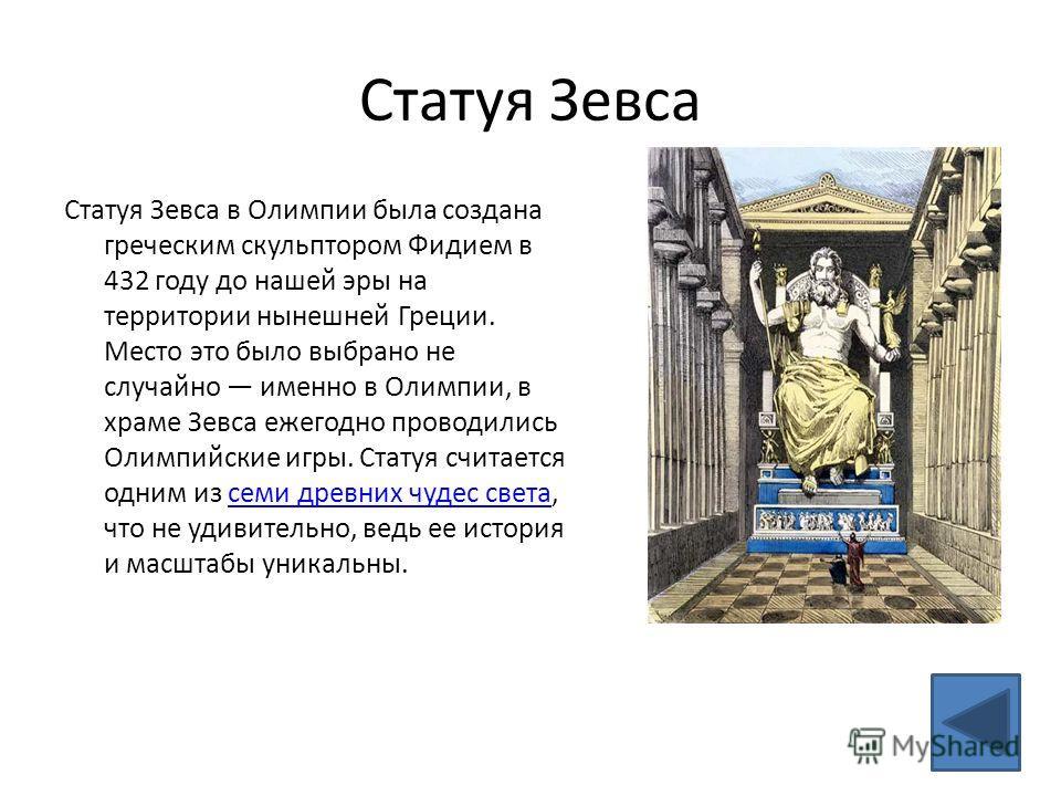 Статуя Зевса Статуя Зевса в Олимпии была создана греческим скульптором Фидием в 432 году до нашей эры на территории нынешней Греции. Место это было выбрано не случайно именно в Олимпии, в храме Зевса ежегодно проводились Олимпийские игры. Статуя счит