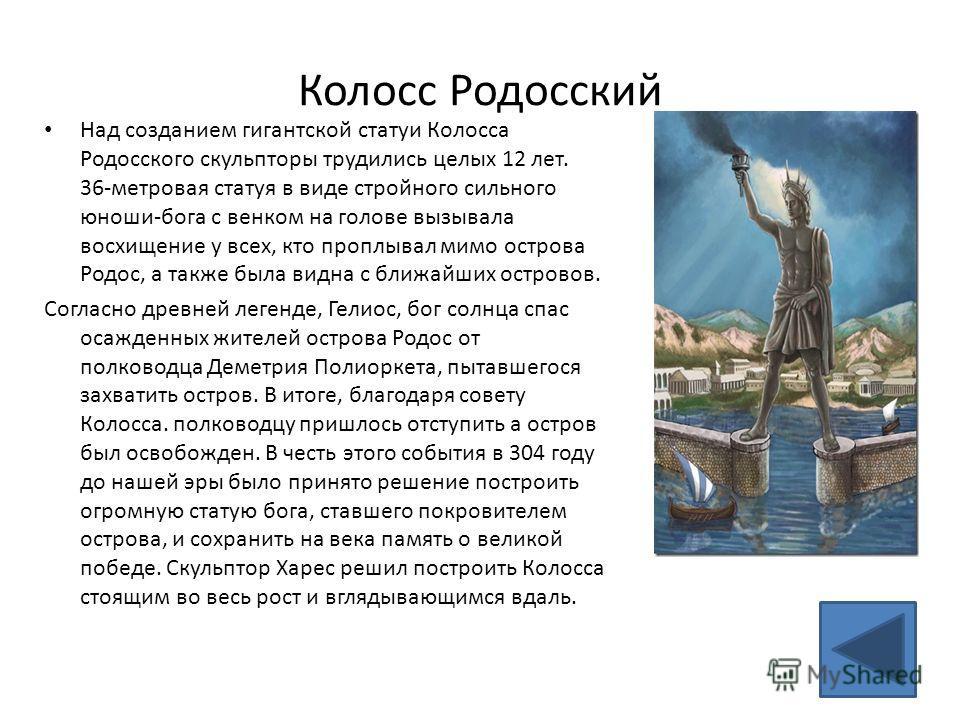 Колосс Родосский Над созданием гигантской статуи Колосса Родосского скульпторы трудились целых 12 лет. 36-метровая статуя в виде стройного сильного юноши-бога с венком на голове вызывала восхищение у всех, кто проплывал мимо острова Родос, а также бы