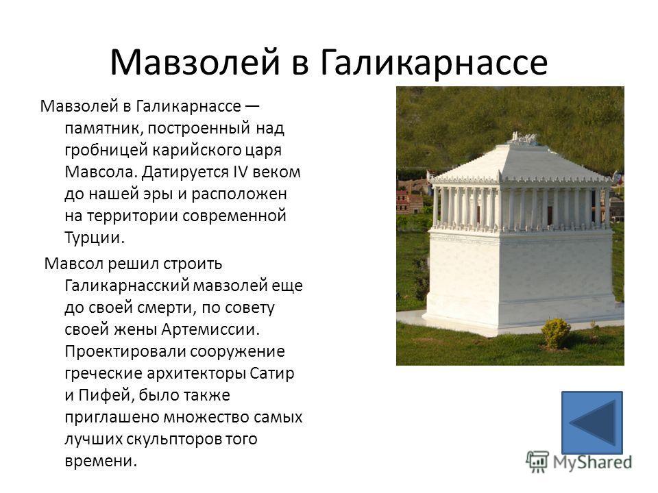Мавзолей в Галикарнассе Мавзолей в Галикарнассе памятник, построенный над гробницей карийского царя Мавсола. Датируется IV веком до нашей эры и расположен на территории современной Турции. Мавсол решил строить Галикарнасский мавзолей еще до своей сме